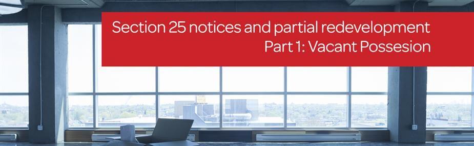 Section 25 notices & partial re-development (Part 1: Vacant Possession)